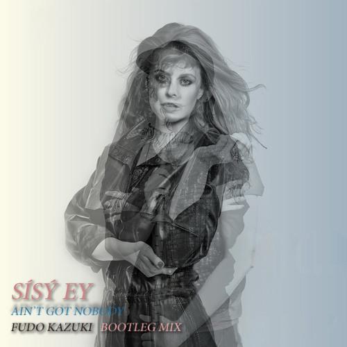 Sísý Ey - Ain't Got Nobody (Fudo Kazuki Bootleg Mix)