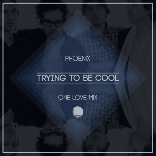 Phoenix – Trying To Be Cool (One Love Mix)