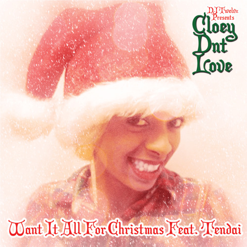 CloeyDntLove ft. Tendai - Want It All For Christmas (Prod. DJ Twelvz) (Exclusive)