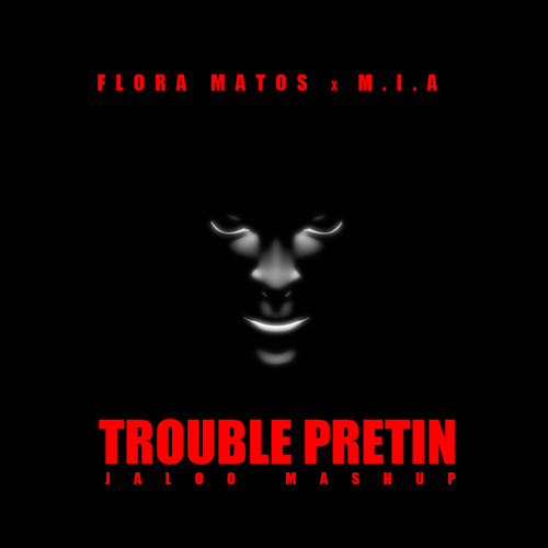 Flora Matos x M.I.A - Trouble Pretin (Jaloo Mashup)